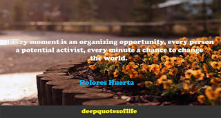 Every moment is an organizing opportunity, every person a potential activist, every minute a chance to change the world. Dolores Huerta