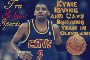 8903f7e81abb Tru School Sports  Kyrie Irving And Cavs Are Building A Team In ...