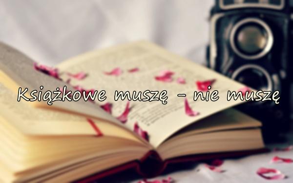 Książkowe muszę - nie muszę ♥