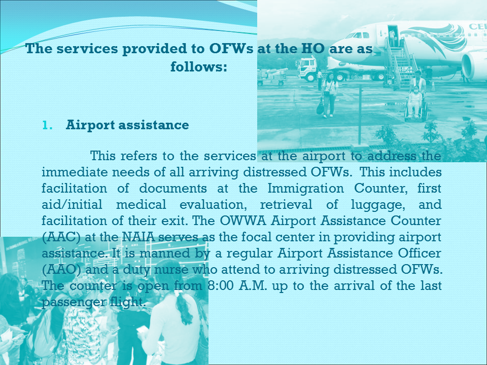 POST REPATRIATION ASSISTANCE AND SERVICES  The HO, with the Repatriation Assistance Division (RAD) as the focal unit, delivers the needed assistance and services to returning distressed OFWs.   Prior to arrival of the OFWs, the RAD coordinates with the concerned units of the HO for efficient delivery of services.  The services provided to OFWs at the HO are as follows:  Airport assistance      This refers to the services at the airport to address the immediate needs of all arriving distressed OFWs.  This includes facilitation of documents at the Immigration Counter, first aid/initial medical evaluation, retrieval of luggage, and facilitation of their exit. The OWWA Airport Assistance Counter (AAC) at the NAIA serves as the focal center in providing airport assistance. It is manned by a regular Airport Assistance Officer (AAO) and a duty nurse who attend to arriving distressed OFWs.  The counter is open from 8:00 A.M. up to the arrival of the last passenger flight.   2. Temporary shelter    This refers to a temporary board and lodging facility where returning distressed OFWs are accommodated. The OWWA Halfway Home was established to assist OFWs in their immediate needs, including stress debriefing, counseling, and initial discussion of their plans towards recovery and reintegration.   3. Stress debriefing    This refers to the process of helping individual or groups of OFWs and their families in dealing positively with the emotional impact of a severe exploitation experienced while working abroad and educating them their current and anticipated stress response through stress management and contingency planning towards recovery.    4. Counseling    This refers to the process of helping individual or groups of OFWs and their families in identifying, understanding and solving their problems using available resources geared towards improved individual or family functioning or circumstances. It aims to help the clients enhance and develop their capabilities to cope and fu