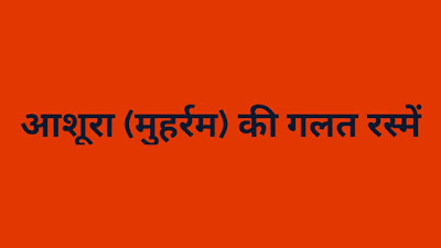 अशुरा (मुहर्रम) की गलत रस्में (Incorrect rituals of Asura (Muharram)