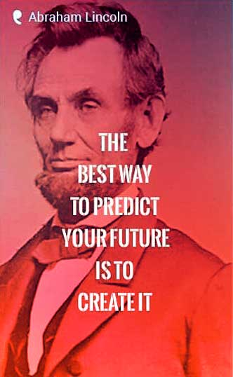 """The best way to predict your future is to create it.""- Abraham Lincoln Quote"