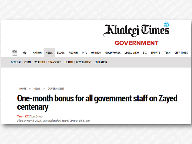 "All government employees and retirees will be given a bonus equivalent to one month's basic salary in celebration of the 100th birth anniversary of the UAE's founding father, the late Shaikh Zayed bin Sultan Al Nahyan, on May 6.    The Dh1.6 billion worth of payment will be made before Eid Al Fitr as announced on Saturday.    The President, His Highness Sheikh Khalifa bin Zayed Al Nahyan, ordered the payment to all serving and retired government employees, civilians and military, as well as beneficiaries of social welfare services.    Dubai also ordered to give a bonus for all government employees.  Advertisement    All government employees and retirees will be given a bonus equivalent to one month's basic salary in celebration of the 100th birth anniversary of the UAE's founding father, the late Shaikh Zayed bin Sultan Al Nahyan, on May 6.  The Dh1.6 billion worth of payment will be made before Eid Al Fitr as announced on Saturday.  The President, His Highness Sheikh Khalifa bin Zayed Al Nahyan, ordered the payment to all serving and retired government employees, civilians and military, as well as beneficiaries of social welfare services.  Dubai also ordered a similar bonus for all government employees. Advertisement        Sponsored Links     President His Highness Sheikh Khalifa bin Zayed Al Nahyan has ordered that one-month bonuses be given to government employees in celebration of the 100th anniversary of the birth of the UAE's founding father, the late Sheikh Zayed bin Sultan Al Nahyan, on May 6.  These employees include all serving and retired government employees, civilians and military, as well as beneficiaries of social welfare services.  ""Sheikh Zayed was the symbol of giving during his lifetime and even after his death. Today, 100 years have passed since the birth of Sheikh Zayed, and the UAE will remain strong and stable for hundreds of years because of him,"" the President said.  Following the President's order, His Highness Sheikh Mohammed bin Rashid Al Maktoum, Vice President and Prime Minister of the UAE and Ruler of Dubai announced a salary bonus for all government employees in Dubai.  On top of this, His Highness Sheikh Mohamed bin Zayed Al Nahyan, Crown Prince of Abu Dhabi and Deputy Supreme Commander of the UAE Armed Forces, and Chairman of the Abu Dhabi Executive Council has instructed the payment of bonuses to be released before Eid al-Fitr.  The UAE government has reportedly earmarked Dh1.6 billion to fund the bonuses, including one-month basic salary, with Dh50,000 as maximum and Dh5,000 as a minimum.  Retirees get to take home a minimum bonus of Dh10,000 up to Dh50,000.    READ MORE:  List of Philippine Embassies And Consulates Around The World    Deployment Ban In Kuwait To Be Lifted Only If OFWs Are 100% Protected —Cayetano    Why OFWs From Kuwait Afraid Of Coming Home?    How to Avail Auto, Salary And Home Loan From Union Bank     Sponsored Links    ""Sheikh Zayed was the symbol of giving during his lifetime and even after his death. Today, 100 years have passed since the birth of Sheikh Zayed, and the UAE will remain strong and stable for hundreds of years because of him,"" the President said.    In accordance with the President's order, His Highness Sheikh Mohammed bin Rashid Al Maktoum, Vice President and Prime Minister of the UAE and Ruler of Dubai also declared a salary bonus to be given for all government employees in Dubai as well.    His Highness Sheikh Mohamed bin Zayed Al Nahyan, Crown Prince of Abu Dhabi and Deputy Supreme Commander of the UAE Armed Forces, and Chairman of the Abu Dhabi Executive Council has instructed that the payment of bonuses be released before Eid al-Fitr.    The UAE government has reportedly allocated AED1.6 billion to fund the bonuses, equivalent to one-month basic salary, with AED50,000 as maximum and AED5,000 as a minimum.    Retirees will get a minimum bonus of Dh10,000 up to Dh50,000.            READ MORE:   List of Philippine Embassies And Consulates Around The World    Deployment Ban In Kuwait To Be Lifted Only If OFWs Are 100% Protected —Cayetano    Why OFWs From Kuwait Afraid Of Coming Home?   How to Avail Auto, Salary And Home Loan From Union Bank    ©2018 THOUGHTSKOTO  www.jbsolis.com"