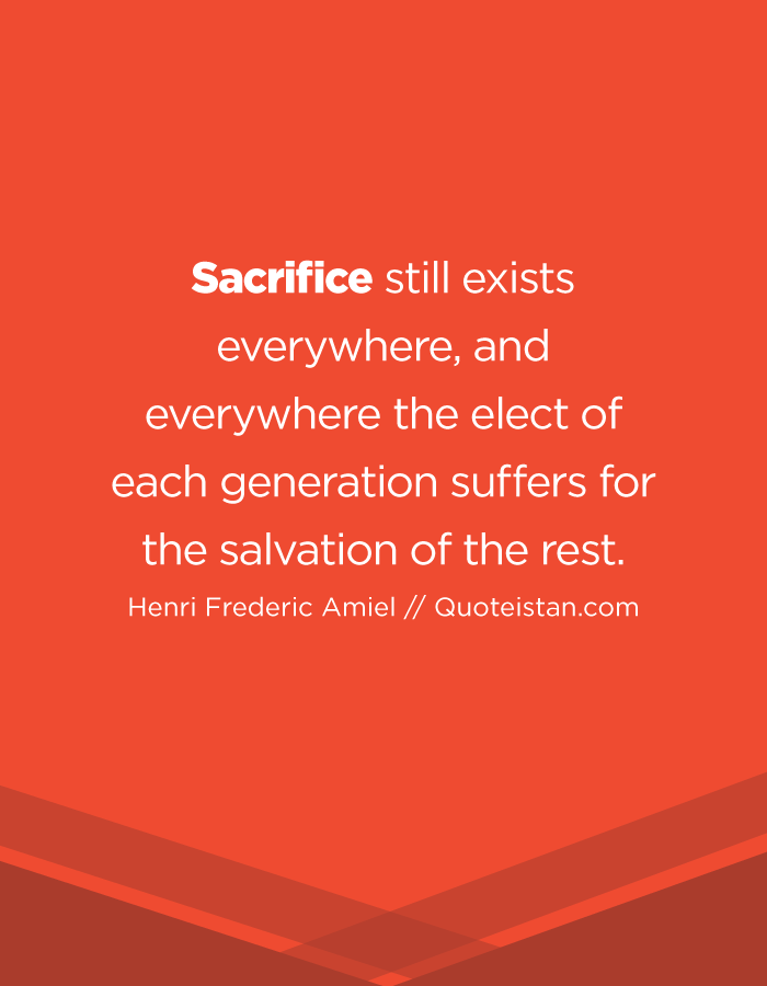 Sacrifice still exists everywhere, and everywhere the elect of each generation suffers for the salvation of the rest.