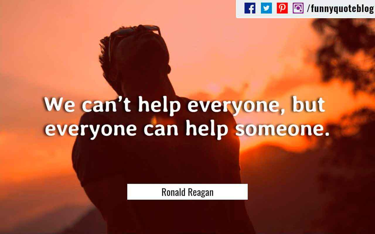 We can�t help everyone, but everyone can help someone. ? Ronald Reagan Quote