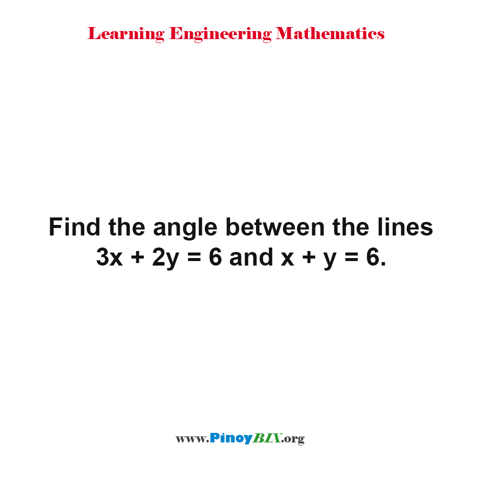Find the angle between the lines 3x + 2y = 6 and x + y = 6.