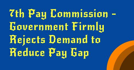 7th CPC - Government Firmly Rejects Demand to Reduce Pay Gap