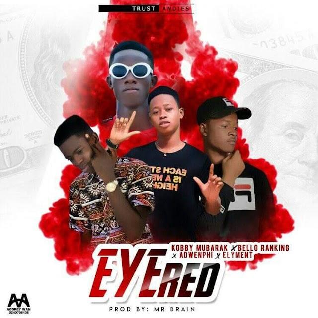 Kobby Mubarak x Bello Ranking x Adwenphi x Elyment - Eye Red (Prod. By Mr. Brain)