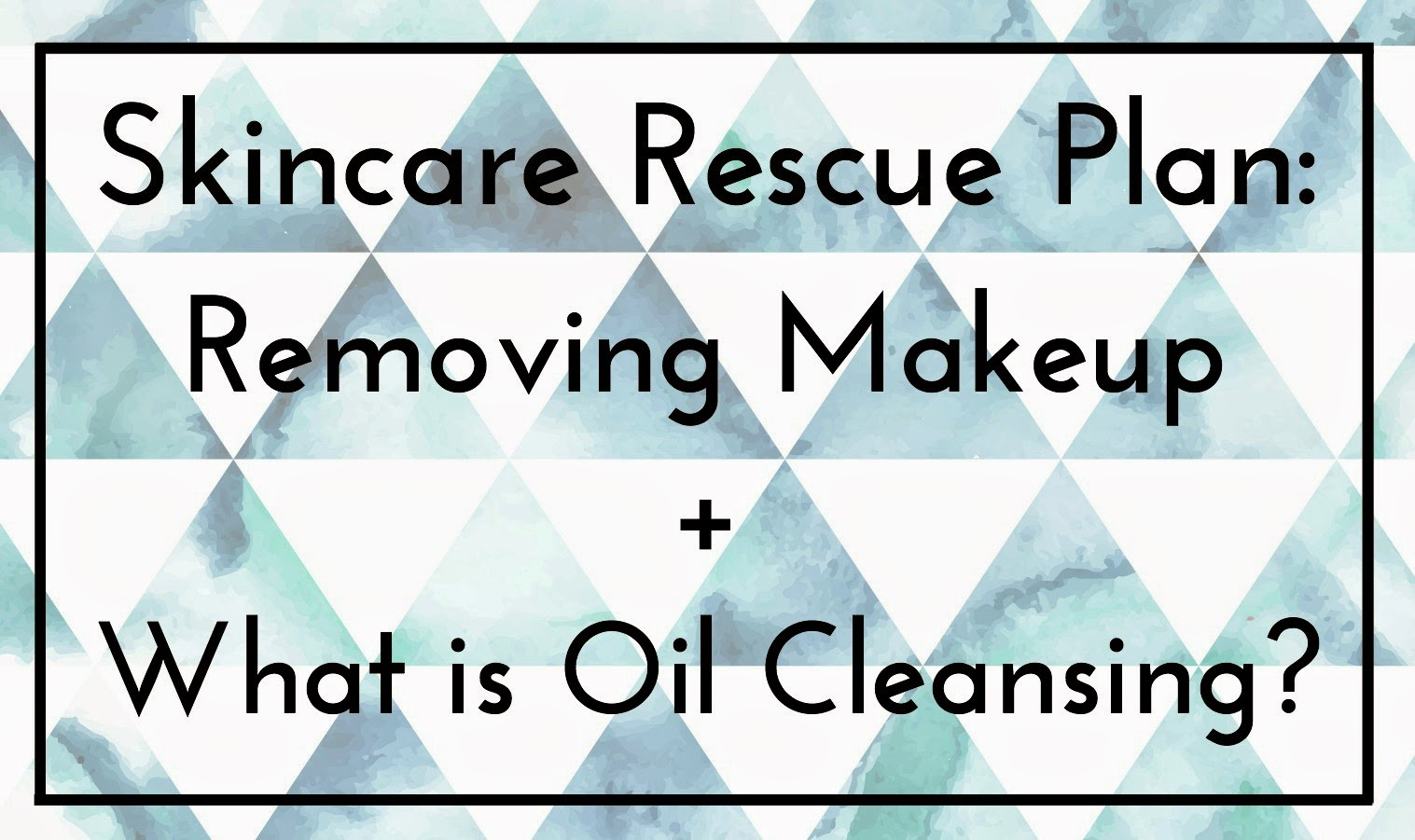 Skincare rescue plan - Why do I have to take my makeup off and what is oil cleansing?