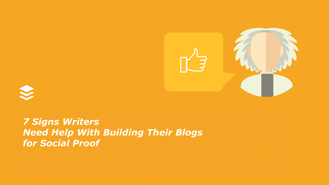 7 Signs Writers Need Help With Building Their Blogs for Social Proof