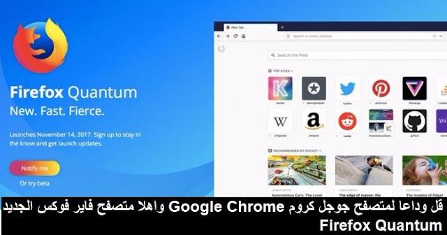قل وداعا لمتصفح جوجل كروم Google Chrome واهلا متصفح فاير فوكس الجديد Firefox Quantum