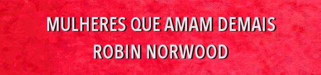Mulheres que amam demais, Robin Norwood