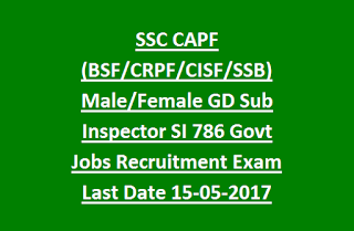 SSC CAPF (BSF, CRPF, CISF, SSB) Male, Female GD Sub Inspector SI 786 Group B Govt Jobs Recruitment Exam Notification Last Date 15-05-2017