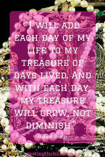 """I will add each day of my life to my treasure of days lived. And with each day, my treasure will grow, not diminish."" Robert Brault"