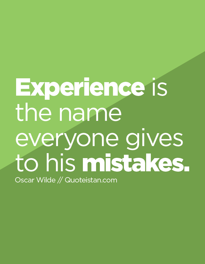 Experience is the name everyone gives to his mistakes.