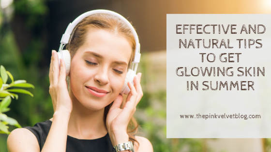 Effective and Natural tips to get Glowing skin in Summer
