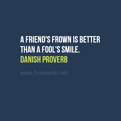 A friend's frown is better than a fool's smile