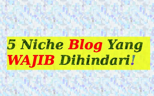 5 Niche Blog Yang WAJIB Dihindari, Kalau Enggak Kamu Bakal Nyesal!