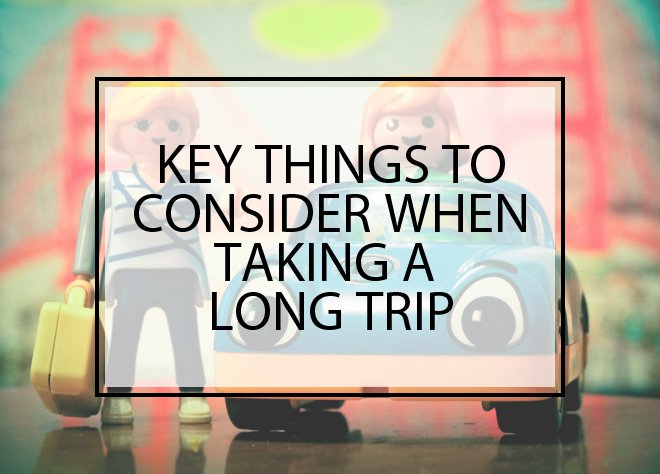 Key Things to Consider When Taking a Long Trip
