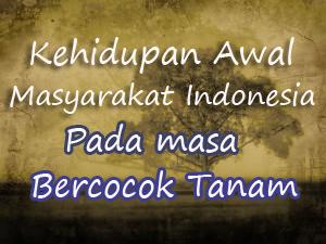 Kehidupan Awal Masyarakat Indonesia Pada Masa Bercocok Tanam