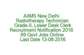 AIIMS New Delhi Radiotherapy Technician Grade-II, Lower Desk Clerk Recruitment Notification 2016 69 Govt Jobs Online Last Date 13-08-2016