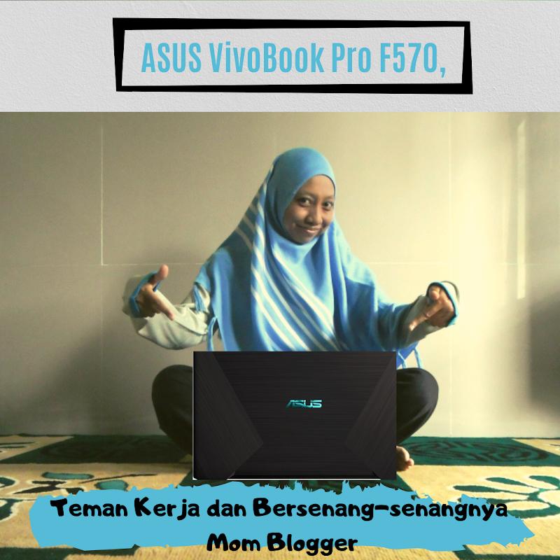ASUS VivoBook Pro F570, Teman Kerja dan Bersenang-senangnya Mom Blogger