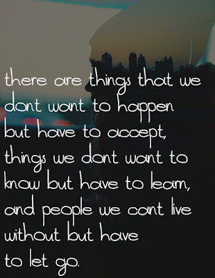 Quotes About Life And Happiness Tumblr: there are things that we don't want to happen but have to accept, things we don't want to know but have to learn, and people we can't live without but have to let go
