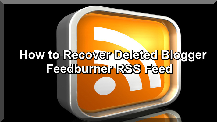 How to Recover Deleted Blogger Feedburner RSS Feed