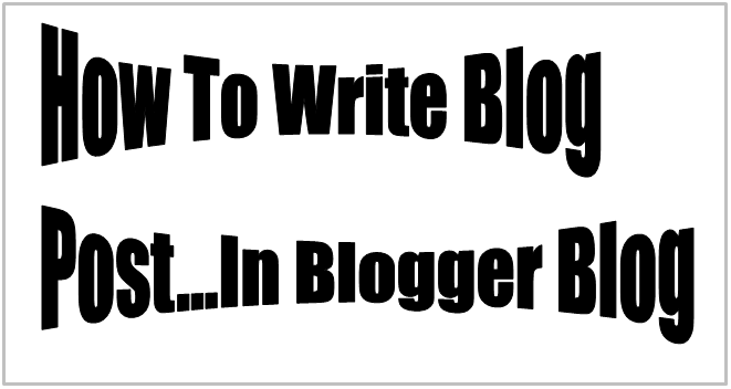 How To Write Blog Post...In Blogger Blog