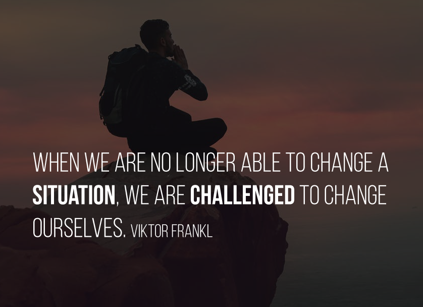 When we are no longer able to change a situation, we are challenged to change ourselves. Viktor Frankl