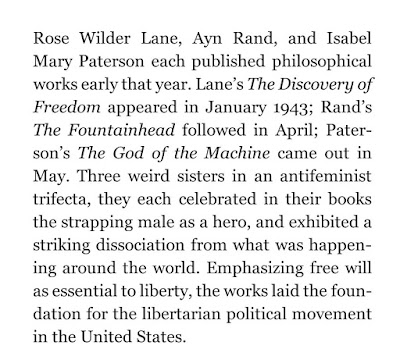 Rose Wilder Lane, Ayn Rand, and Isabel Mary Paterson each published philosophical works early that year. Lane's The Discovery of Freedom appeared in January 1943; Rand's The Fountainhead followed in April; Paterson's The God of the Machine came out in May. Three weird sisters in an antifeminist trifecta, they each celebrated in their books the strapping male as a hero, and exhibited a striking dissociation from what was happening around the world. Emphasizing free will as essential to liberty, the works laid the foundation for the libertarian political movement in the United States.