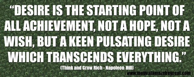 "56 Best Think And Grow Rich Quotes by Napoleon Hill: ""Desire is the starting point of all achievement, not a hope, not a wish, but a keen pulsating desire which transcends everything."""