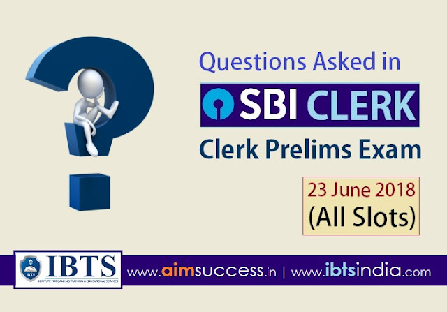 Questions Asked in SBI Clerk Prelims Exam 23rd June 2018 (ALL SLOTS)