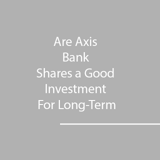 Axis Bank Shares a Good Investment For Long-Term