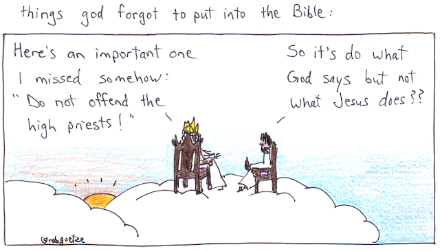 "things God forgot to put in the Bible #7. Cartoon by rob goetze. Picture shows God and Jesus sitting on clouds, taking in the sunset. God says, ""Here's an important one I missed somehow: 'Do not offend the high priests!'"" Jesus replies, ""So it's do what God says but not what Jesus does??"""