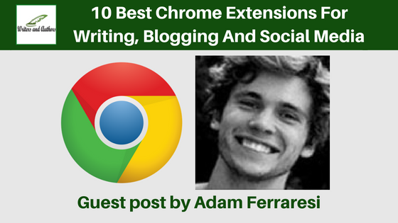 10 Best Chrome Extensions For Writing, Blogging And Social Media, guest post by Adam Ferraresi