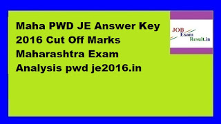 Maha PWD JE Answer Key 2016 Cut Off Marks Maharashtra Exam Analysis pwd je2016.in