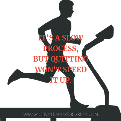 "Super Motivational Quotes: ""It's a slow process, but quitting won't speed it up."""