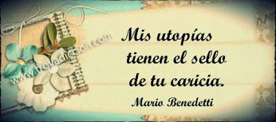 Mis útopias tienen el sello de tu caricia.Mario Benedetti