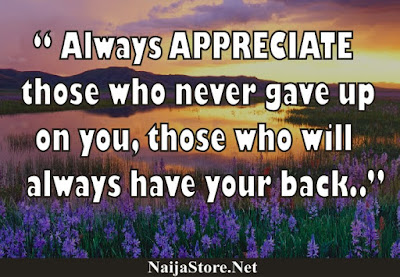 Always APPRECIATE those who never gave up on you, those who will always have your back - Quotes