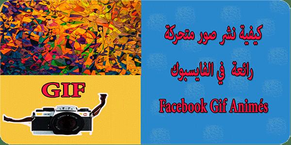 كيفية نشر صور متحركة رائعة  في الفايسبوك Facebook Gif Animés