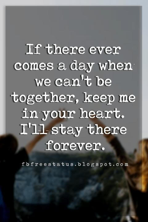 deep friendship quotes, If there ever comes a day when we can't be together, keep me in your heart. I'll stay there forever.
