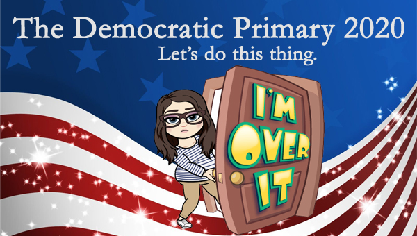image of a cartoon version of me walking through a door labeled I'M OVER IT, pictured in front of a patriotic stars-and-stripes graphic, to which I've added text reading: 'The Democratic Primary 2020: Let's do this thing.'