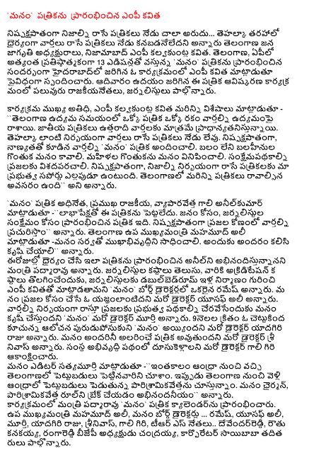 MP's poem `manam magazine launched  In fact, today it is very rare to write objectively, the press ... it's daring to write the lines of Tehelka magazine said today kanabadaneledani janajagrti president of Telangana, Nizamabad MP KALVAKUNTLA poem. Telangana, Andhra 13 editions of the most prestigious journal in the coming `manam inaugurating a function in Hyderabad MP was replying to a poem. The discovery of this magazine program on Sunday morning, many politicians, journalists participated.  The chief guest at the event, MP KALVAKUNTLA poem to something more telangana movement each time a different type of magazine wrote news movement. To the north of the national news media only priority. Writing for magazines like Tehelka's fearless are today. Objectively, to provide high quality news magazine `manam. We do not have the strength to those whose throats. We hear women's voice. Sanksemapathakalni explain to the public. Objectively, the fact that our government's support has always been fearless press is writing. Undi said that the Telangana region, the need for more papers.  `Manam head of the magazine, the leading politician, the businessman said air anilkumar labhapeksato put this magazine. People, for the magazine, which was launched for the welfare of journalists. The people's sense of fair pracuristam said. Deputy Chief Minister Mohammed Ali said that the Telangana manam survey mukhabhivrddhini it. Together we are working on the ceyali said. And the courage to open up a newspaper these days to appreciate the minister Anil Padma Rao said. Journalists know that the difficulties, struggles to break them Accreditation, journalists, MPs, poems speak about the construction of houses dabulbedrum manam 'said Ramesh, one of the board of directors. Yusuf Ali, the director of the public that we have a yajnanlantidani said. We will endeavor to transport schemes for people's fearless writing manam 'said the director of the Figure. 9 months ago, the idea of ​​a tree kucunna puruduposukuni `manam was going to be the next director of YADAGIRI. Srinivas is the director of the magazine is going to be all that entertaining. Another director is expected to spite the wind bends the path of the development of the company. We come from Andhra and Telangana intakalam the editor designe seen pettinavarini investments. From Telangana and Andhra entrepreneurs looking to invest now strained. We, chairman of the entrepreneur said abhinandaniyam to break the rule. Padma Rao `manam magazine began to minister in the event calendar. Deputy Chief Minister Mohammed Ali, to the Board of Directors ... Ramesh, Yusuf Ali, Figure, YADAGIRI Raju, Srinivas, air Giri, tiar S .. devendarreddi leaders, Equestrian kanakayya, Ranga Reddy, BJP President candrayya, corporator Baba and others were present.