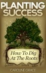 http://www.amazon.com/Planting-Success-How-Dig-Roots-ebook/dp/B00ILPLDS4/ref=sr_1_1?s=digital-text&ie=UTF8&qid=1393863453&sr=1-1&keywords=planting+success