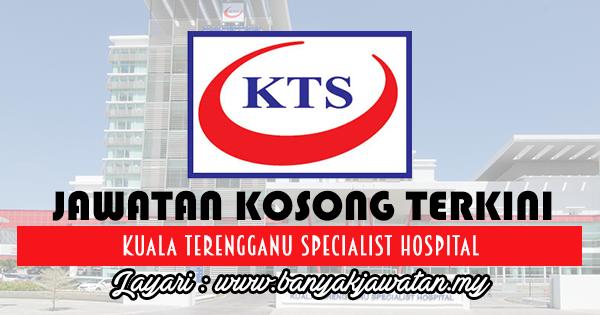 Jawatan Kosong 2017 di Kuala Terengganu Specialist Hospital www.banyakjawatan.my