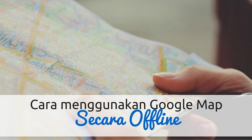 Cara Menggunakan Google Map Secara Offline