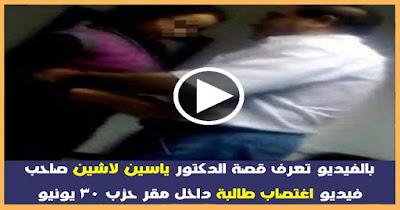بالفيديو : تعرف قصة الدكتور ياسين لاشين صاحب فيديو اغتصاب طالبة داخل مقر حزب 30 يونيو