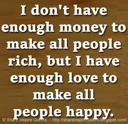 Quotes About People Who Notice: I Don't Have Enough Money To Make All People Rich, But I