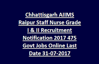 Chhattisgarh AIIMS Raipur Staff Nurse Grade I & II Recruitment Notification 2017 475 Govt Jobs Online Last Date 31-07-2017
